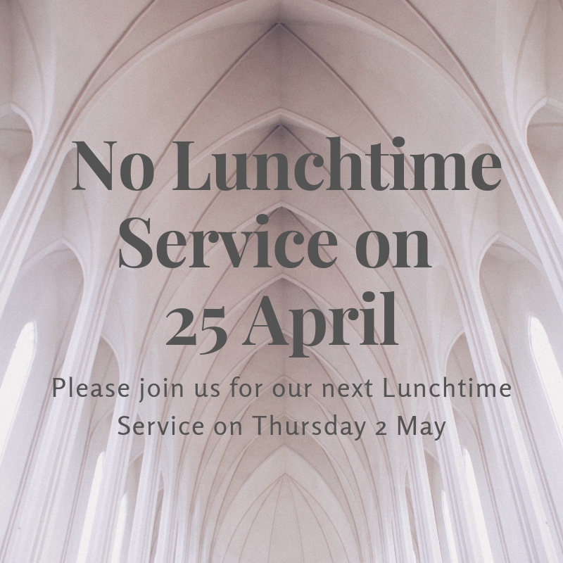 Please note - there is no Lunchtime Service on Thursday 25 April.